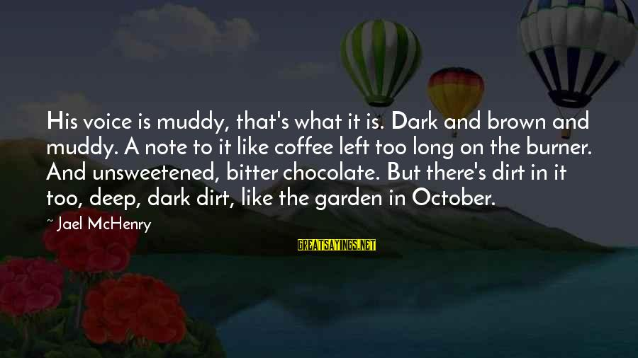 Garden Dirt Sayings By Jael McHenry: His voice is muddy, that's what it is. Dark and brown and muddy. A note