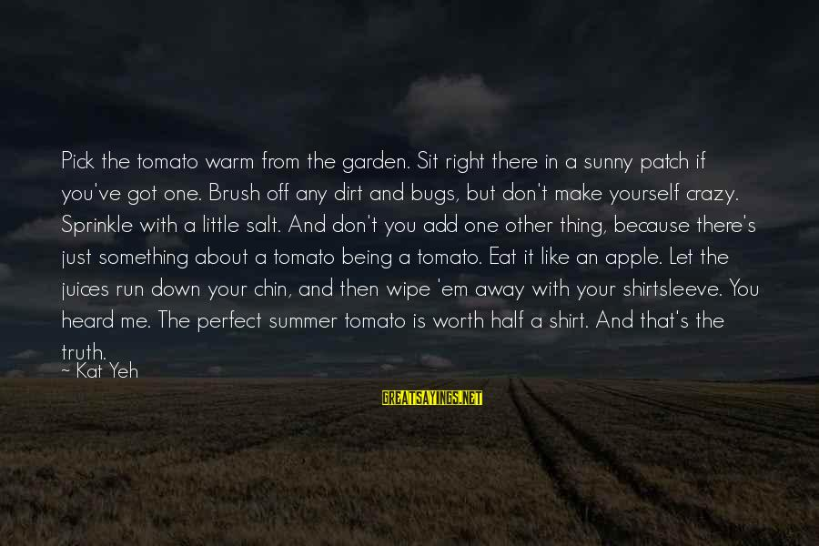 Garden Dirt Sayings By Kat Yeh: Pick the tomato warm from the garden. Sit right there in a sunny patch if
