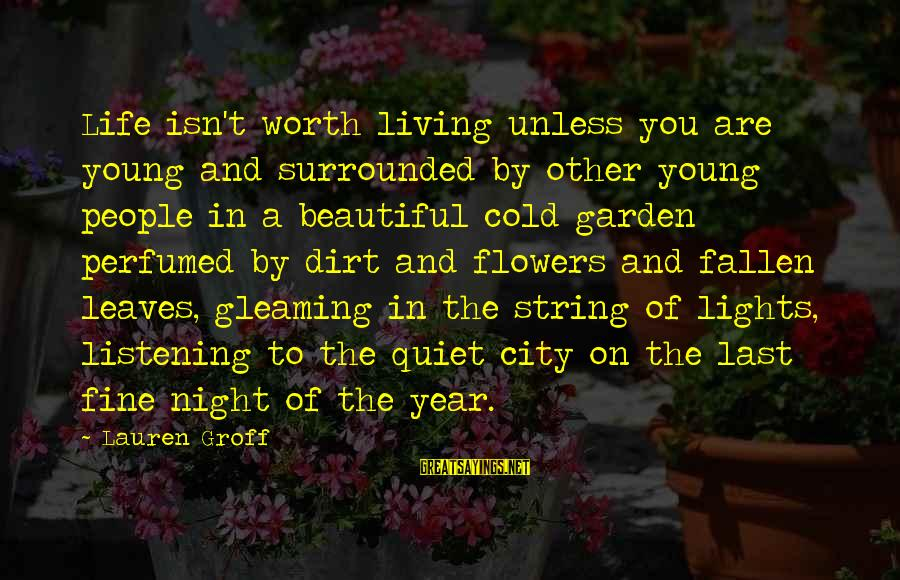Garden Dirt Sayings By Lauren Groff: Life isn't worth living unless you are young and surrounded by other young people in