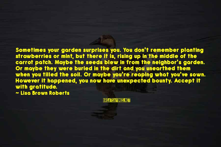 Garden Dirt Sayings By Lisa Brown Roberts: Sometimes your garden surprises you. You don't remember planting strawberries or mint, but there it