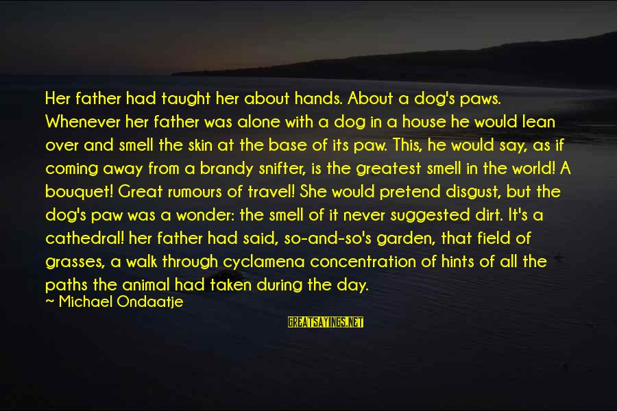 Garden Dirt Sayings By Michael Ondaatje: Her father had taught her about hands. About a dog's paws. Whenever her father was