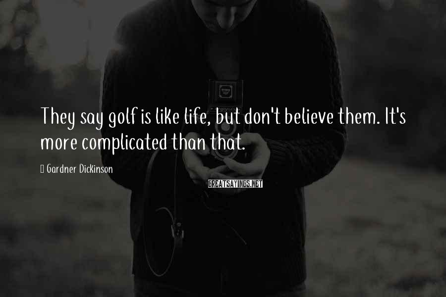 Gardner Dickinson Sayings: They say golf is like life, but don't believe them. It's more complicated than that.