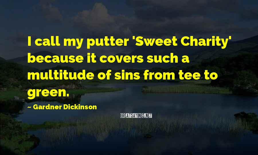 Gardner Dickinson Sayings: I call my putter 'Sweet Charity' because it covers such a multitude of sins from