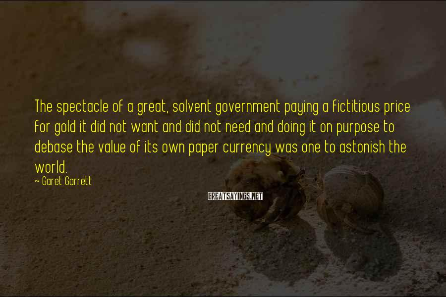 Garet Garrett Sayings: The spectacle of a great, solvent government paying a fictitious price for gold it did