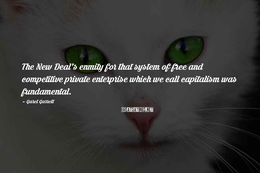Garet Garrett Sayings: The New Deal's enmity for that system of free and competitive private enterprise which we