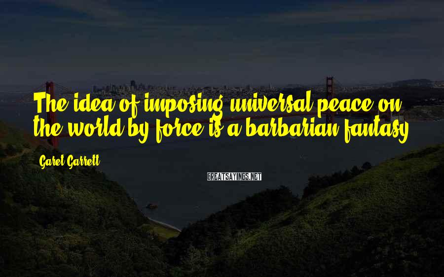Garet Garrett Sayings: The idea of imposing universal peace on the world by force is a barbarian fantasy.