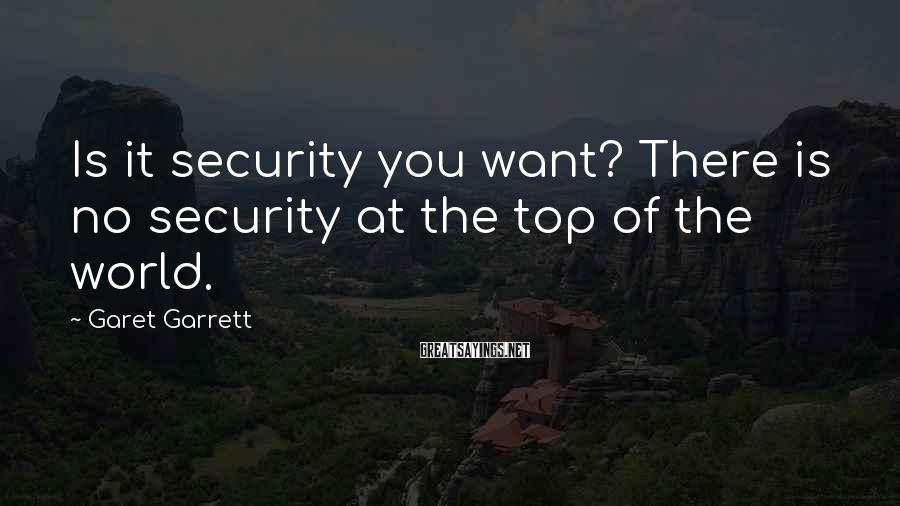 Garet Garrett Sayings: Is it security you want? There is no security at the top of the world.
