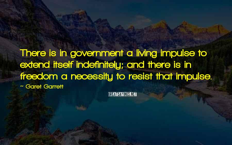 Garet Garrett Sayings: There is in government a living impulse to extend itself indefinitely; and there is in