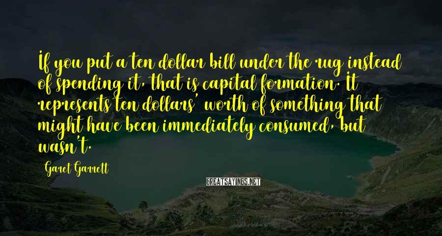 Garet Garrett Sayings: If you put a ten dollar bill under the rug instead of spending it, that