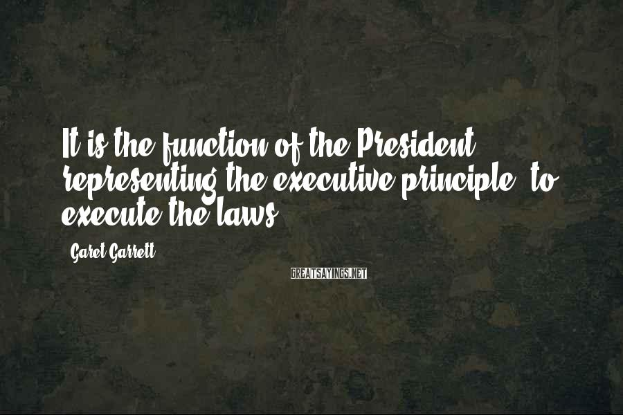 Garet Garrett Sayings: It is the function of the President, representing the executive principle, to execute the laws.