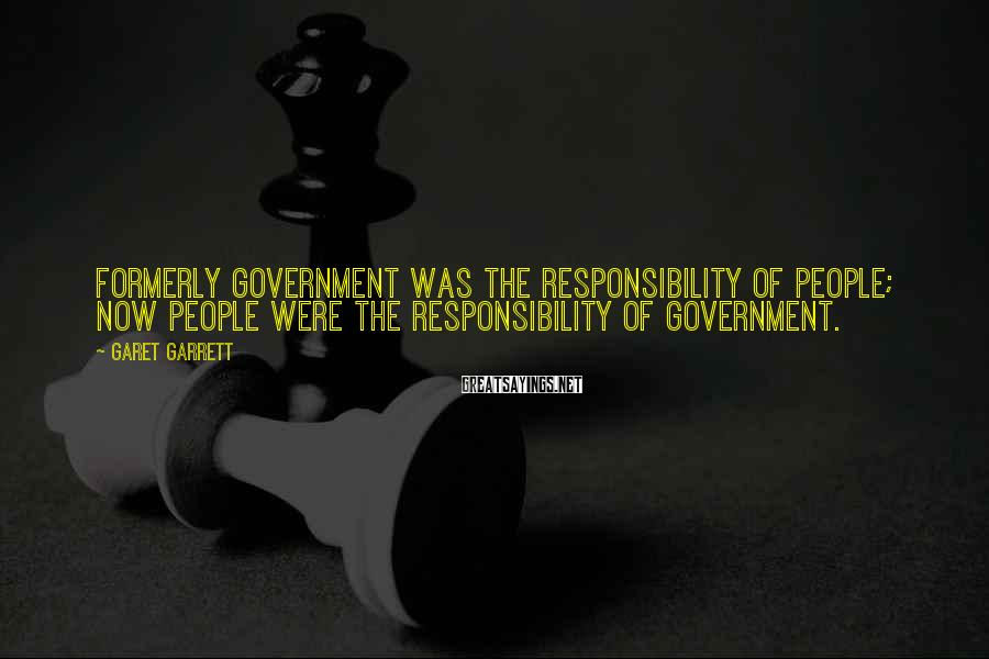 Garet Garrett Sayings: Formerly government was the responsibility of people; now people were the responsibility of government.