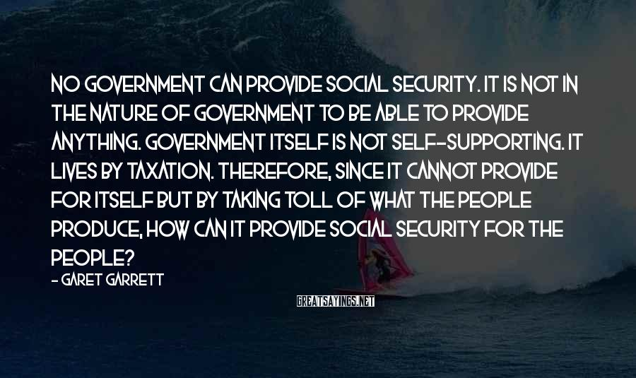 Garet Garrett Sayings: No government can provide social security. It is not in the nature of government to