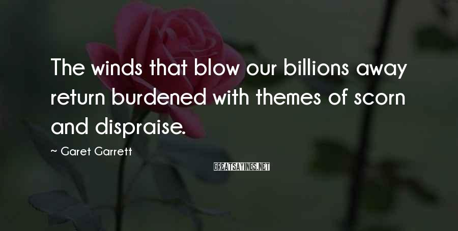 Garet Garrett Sayings: The winds that blow our billions away return burdened with themes of scorn and dispraise.