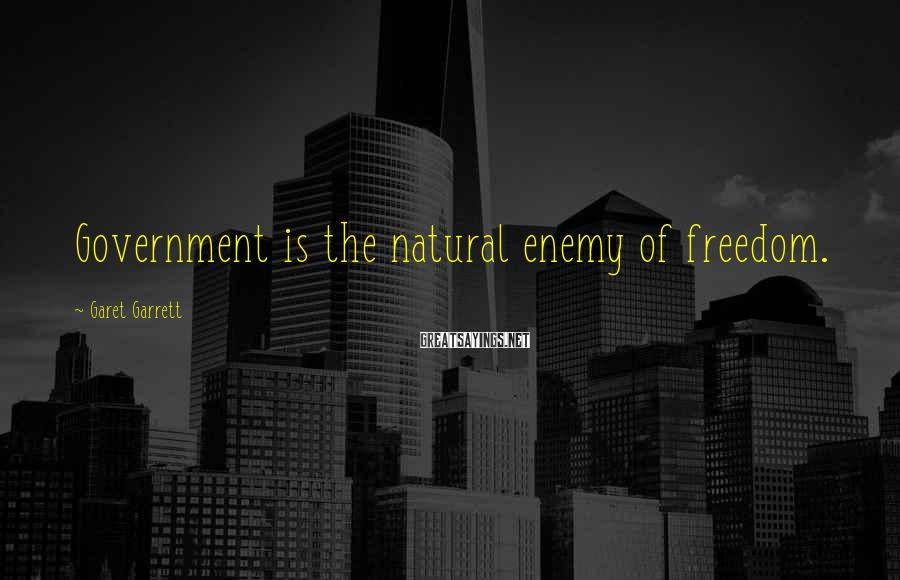 Garet Garrett Sayings: Government is the natural enemy of freedom.
