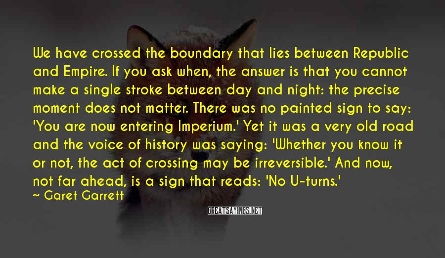 Garet Garrett Sayings: We have crossed the boundary that lies between Republic and Empire. If you ask when,