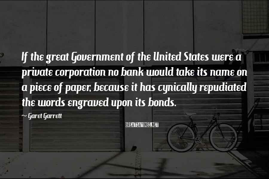 Garet Garrett Sayings: If the great Government of the United States were a private corporation no bank would