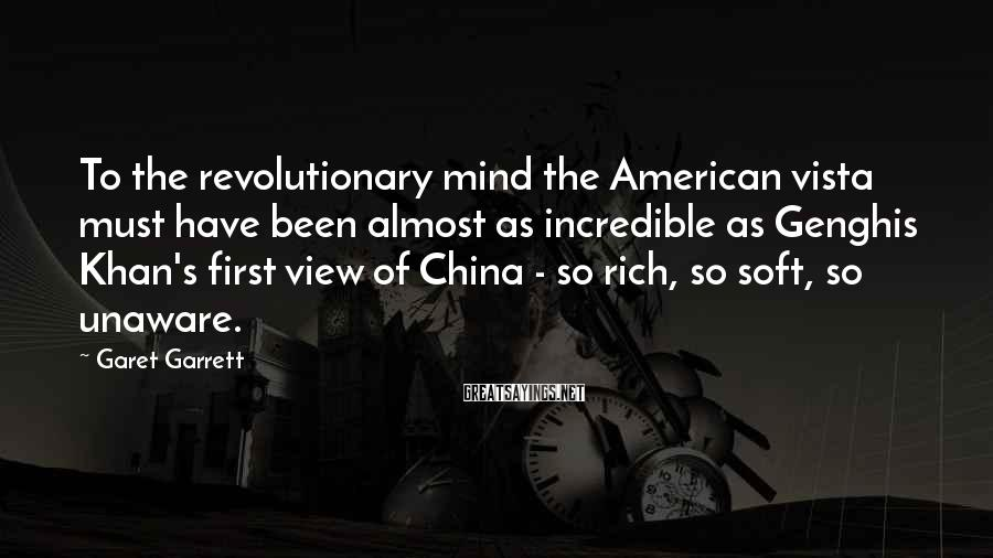 Garet Garrett Sayings: To the revolutionary mind the American vista must have been almost as incredible as Genghis