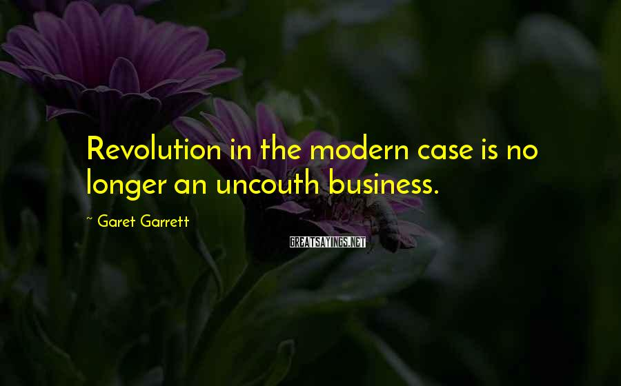 Garet Garrett Sayings: Revolution in the modern case is no longer an uncouth business.