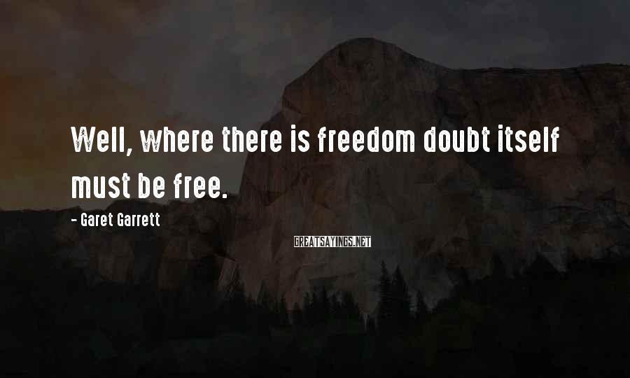 Garet Garrett Sayings: Well, where there is freedom doubt itself must be free.
