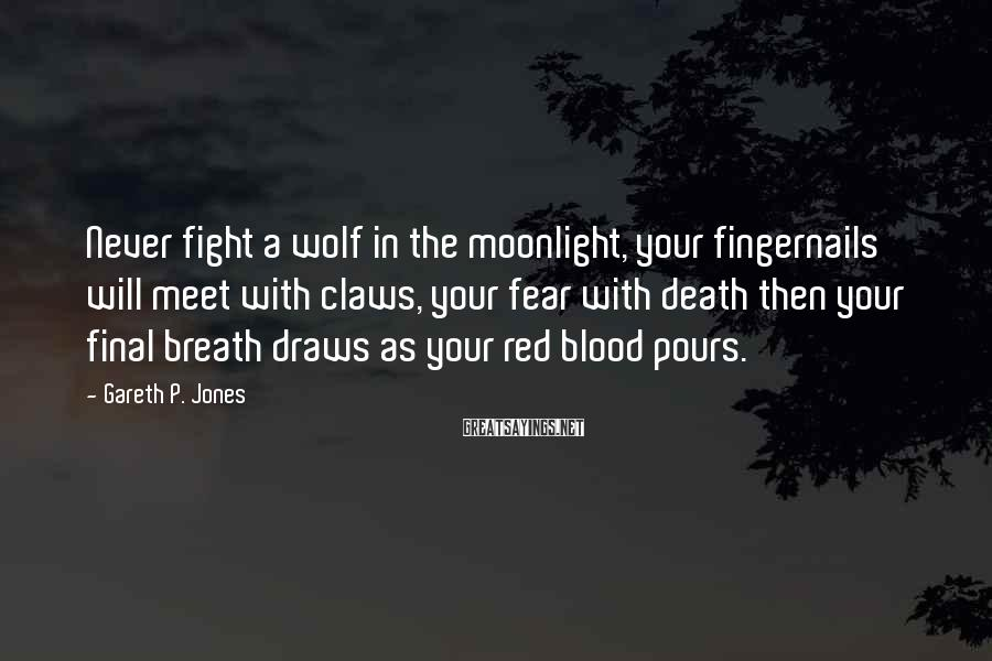 Gareth P. Jones Sayings: Never fight a wolf in the moonlight, your fingernails will meet with claws, your fear