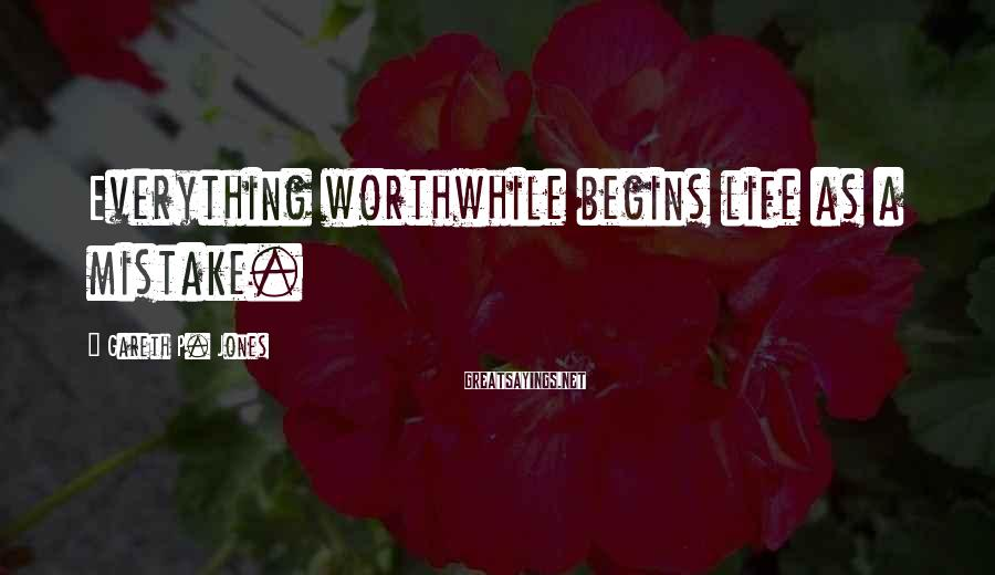 Gareth P. Jones Sayings: Everything worthwhile begins life as a mistake.