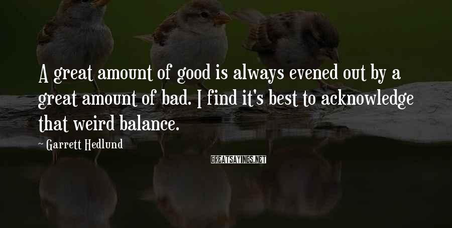 Garrett Hedlund Sayings: A great amount of good is always evened out by a great amount of bad.