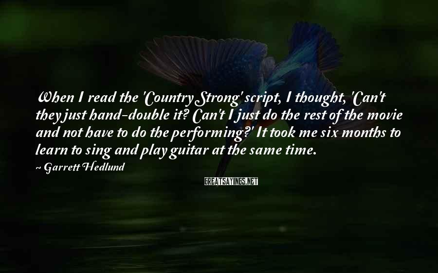 Garrett Hedlund Sayings: When I read the 'Country Strong' script, I thought, 'Can't they just hand-double it? Can't
