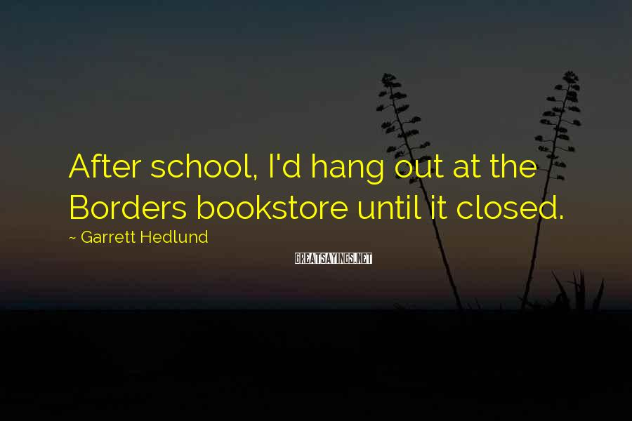Garrett Hedlund Sayings: After school, I'd hang out at the Borders bookstore until it closed.