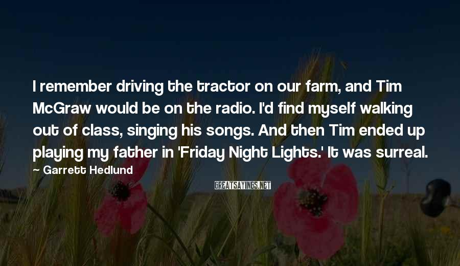 Garrett Hedlund Sayings: I remember driving the tractor on our farm, and Tim McGraw would be on the