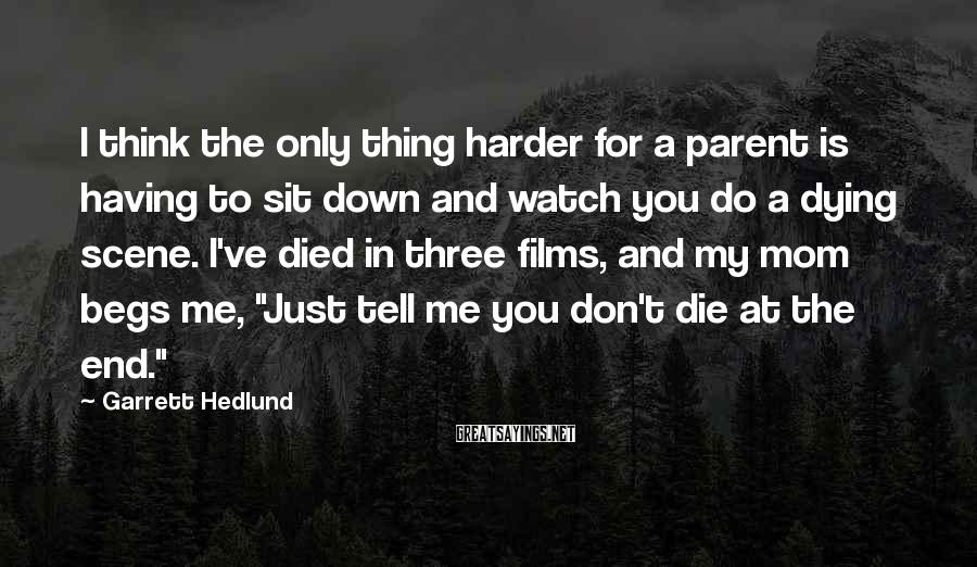 Garrett Hedlund Sayings: I think the only thing harder for a parent is having to sit down and