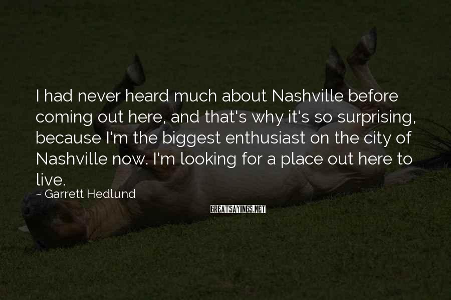 Garrett Hedlund Sayings: I had never heard much about Nashville before coming out here, and that's why it's