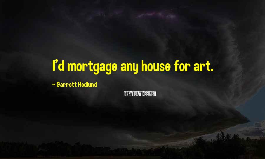Garrett Hedlund Sayings: I'd mortgage any house for art.