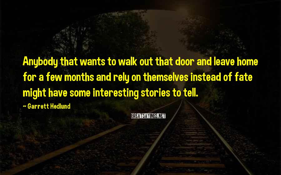 Garrett Hedlund Sayings: Anybody that wants to walk out that door and leave home for a few months