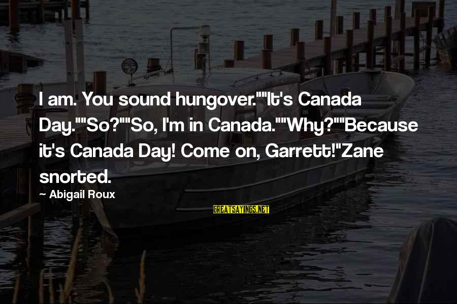 """Garrett Sayings By Abigail Roux: I am. You sound hungover.""""""""It's Canada Day.""""""""So?""""""""So, I'm in Canada.""""""""Why?""""""""Because it's Canada Day! Come on,"""