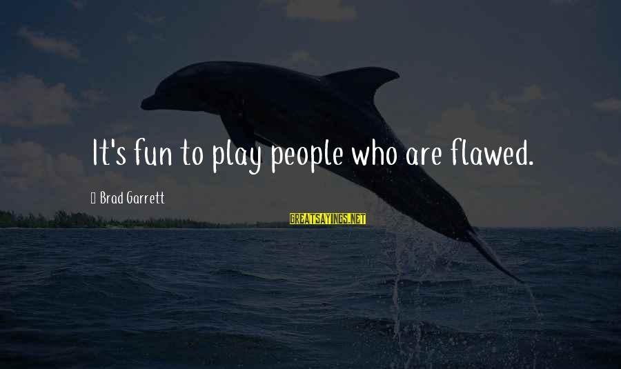 Garrett Sayings By Brad Garrett: It's fun to play people who are flawed.