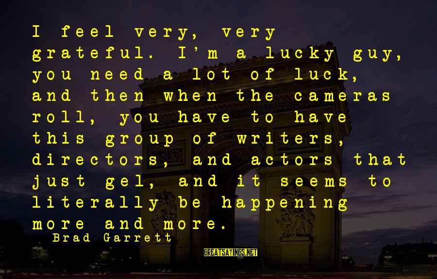 Garrett Sayings By Brad Garrett: I feel very, very grateful. I'm a lucky guy, you need a lot of luck,