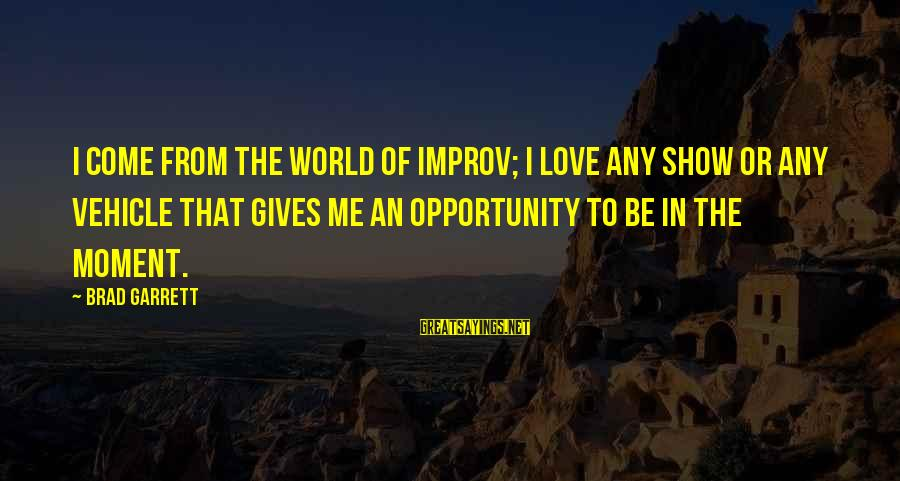 Garrett Sayings By Brad Garrett: I come from the world of improv; I love any show or any vehicle that