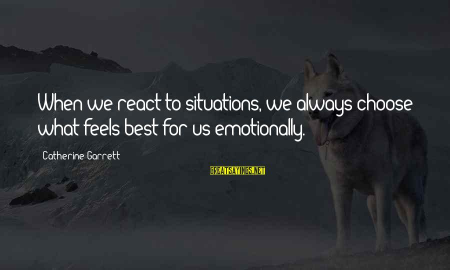 Garrett Sayings By Catherine Garrett: When we react to situations, we always choose what feels best for us emotionally.