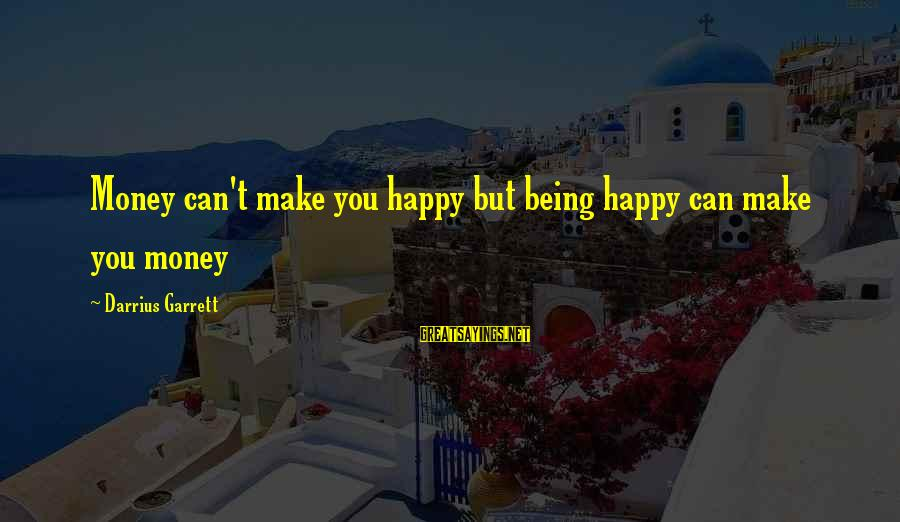 Garrett Sayings By Darrius Garrett: Money can't make you happy but being happy can make you money