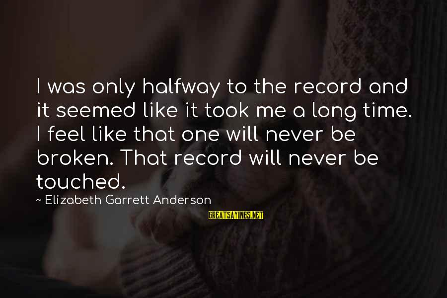 Garrett Sayings By Elizabeth Garrett Anderson: I was only halfway to the record and it seemed like it took me a