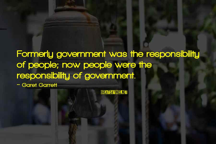 Garrett Sayings By Garet Garrett: Formerly government was the responsibility of people; now people were the responsibility of government.