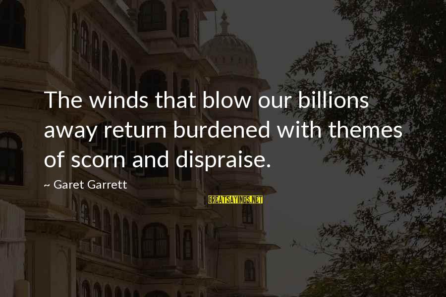 Garrett Sayings By Garet Garrett: The winds that blow our billions away return burdened with themes of scorn and dispraise.