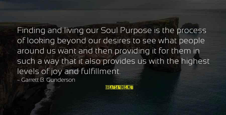 Garrett Sayings By Garrett B. Gunderson: Finding and living our Soul Purpose is the process of looking beyond our desires to