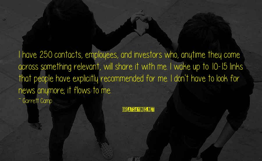 Garrett Sayings By Garrett Camp: I have 250 contacts, employees, and investors who, anytime they come across something relevant, will