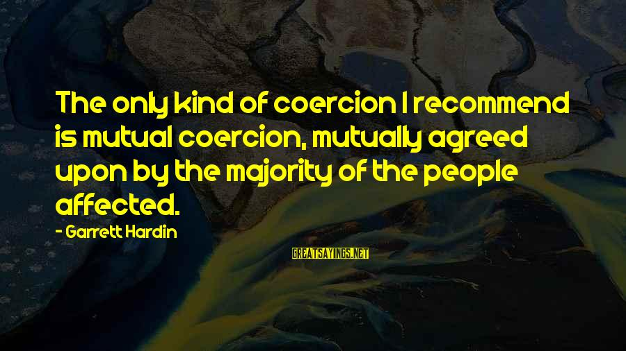 Garrett Sayings By Garrett Hardin: The only kind of coercion I recommend is mutual coercion, mutually agreed upon by the