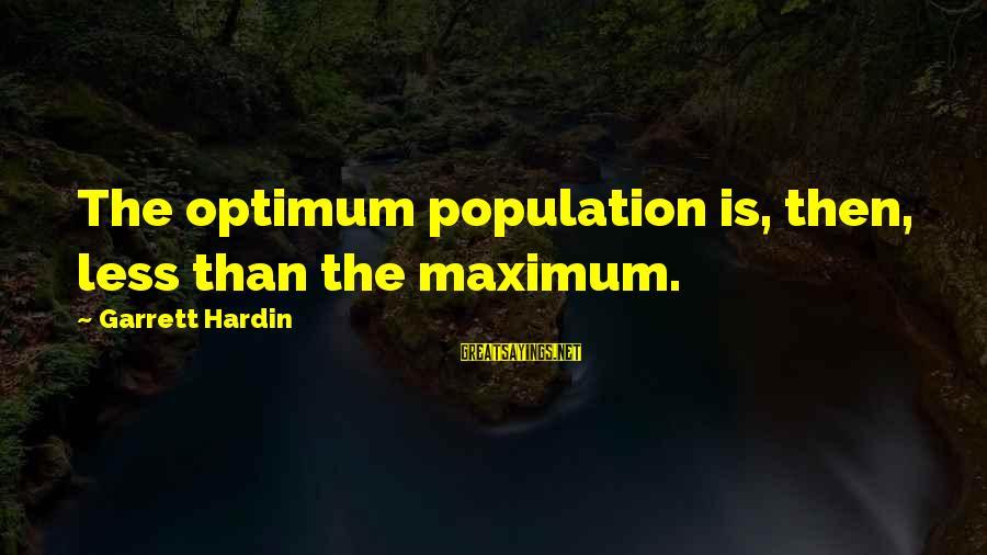 Garrett Sayings By Garrett Hardin: The optimum population is, then, less than the maximum.