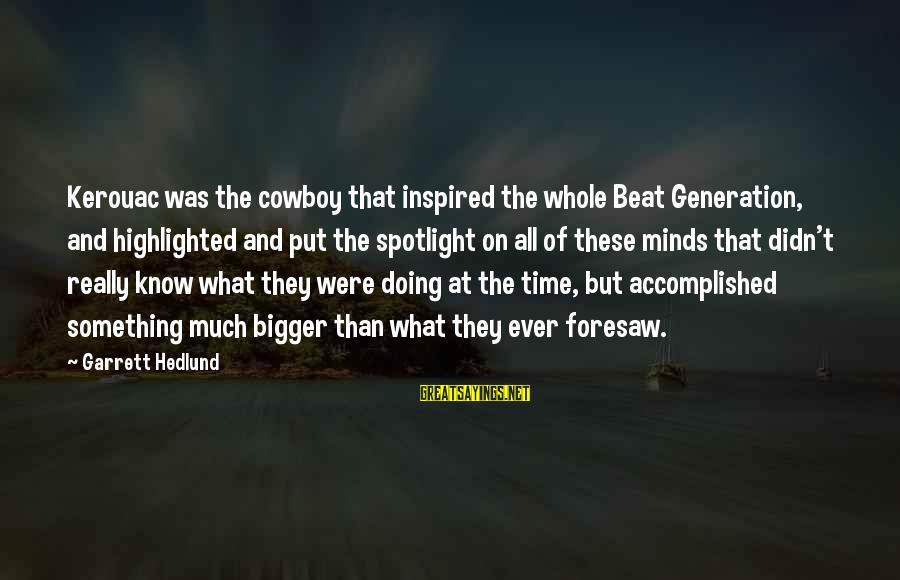 Garrett Sayings By Garrett Hedlund: Kerouac was the cowboy that inspired the whole Beat Generation, and highlighted and put the