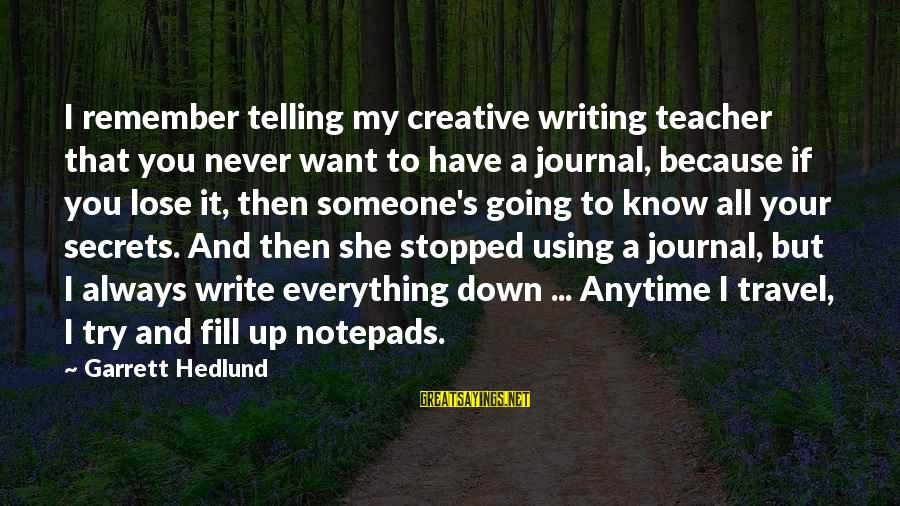 Garrett Sayings By Garrett Hedlund: I remember telling my creative writing teacher that you never want to have a journal,