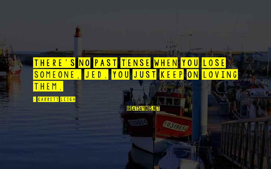 Garrett Sayings By Garrett Leigh: There's no past tense when you lose someone, Jed. You just keep on loving them.