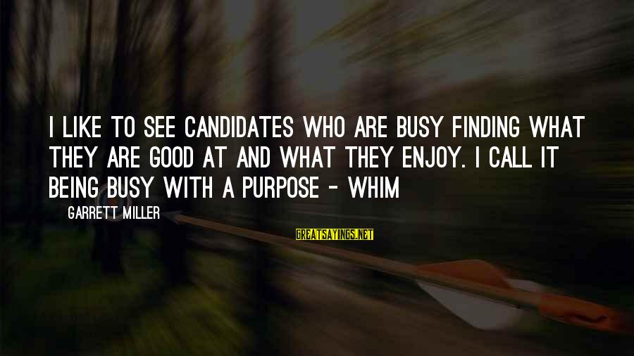 Garrett Sayings By Garrett Miller: I like to see candidates who are busy finding what they are good at and